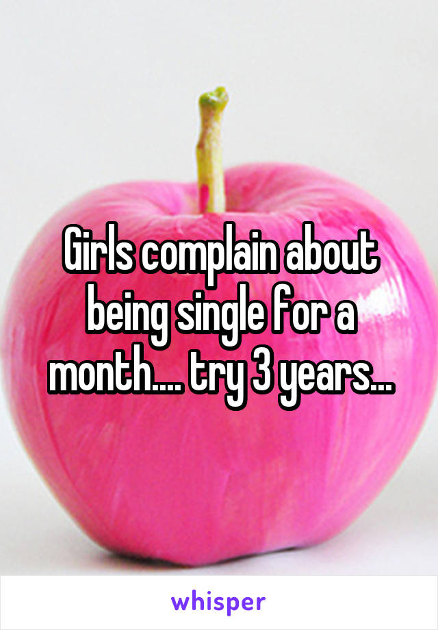 Girls complain about being single for a month.... try 3 years...
