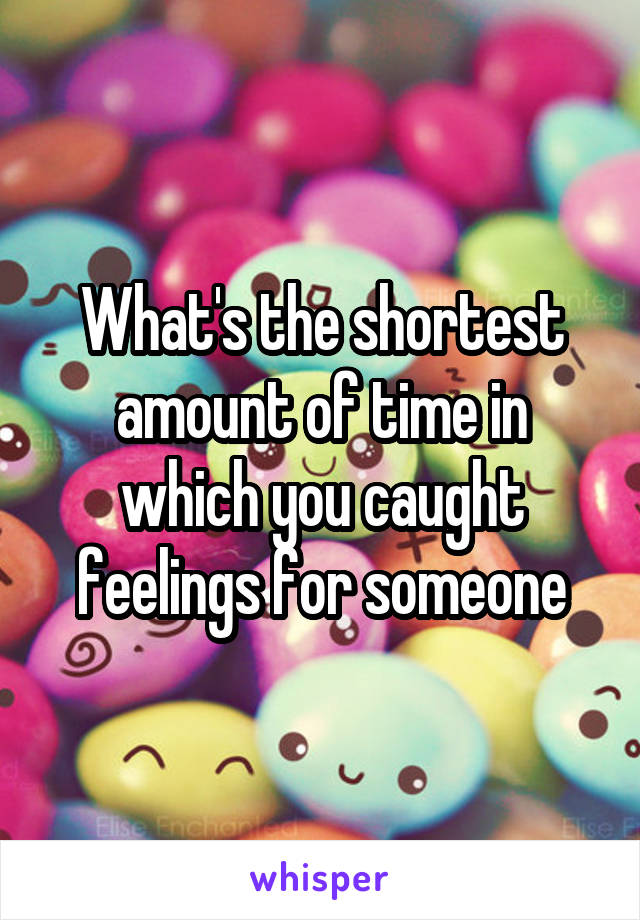 What's the shortest amount of time in which you caught feelings for someone