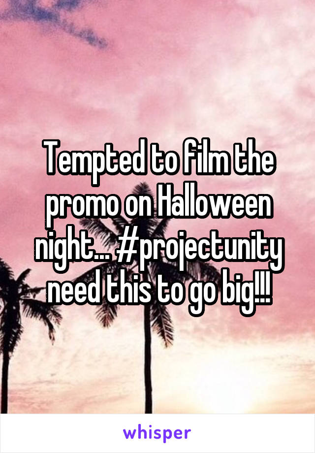 Tempted to film the promo on Halloween night... #projectunity need this to go big!!!