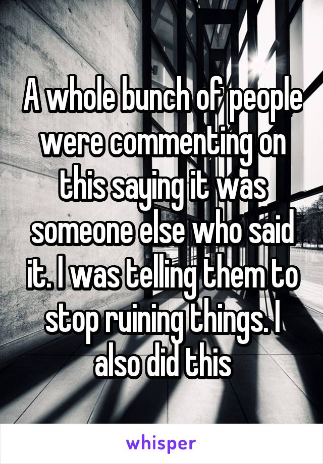 A whole bunch of people were commenting on this saying it was someone else who said it. I was telling them to stop ruining things. I also did this