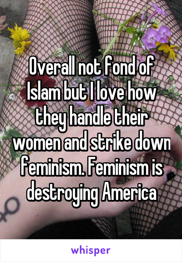 Overall not fond of Islam but I love how they handle their women and strike down feminism. Feminism is destroying America