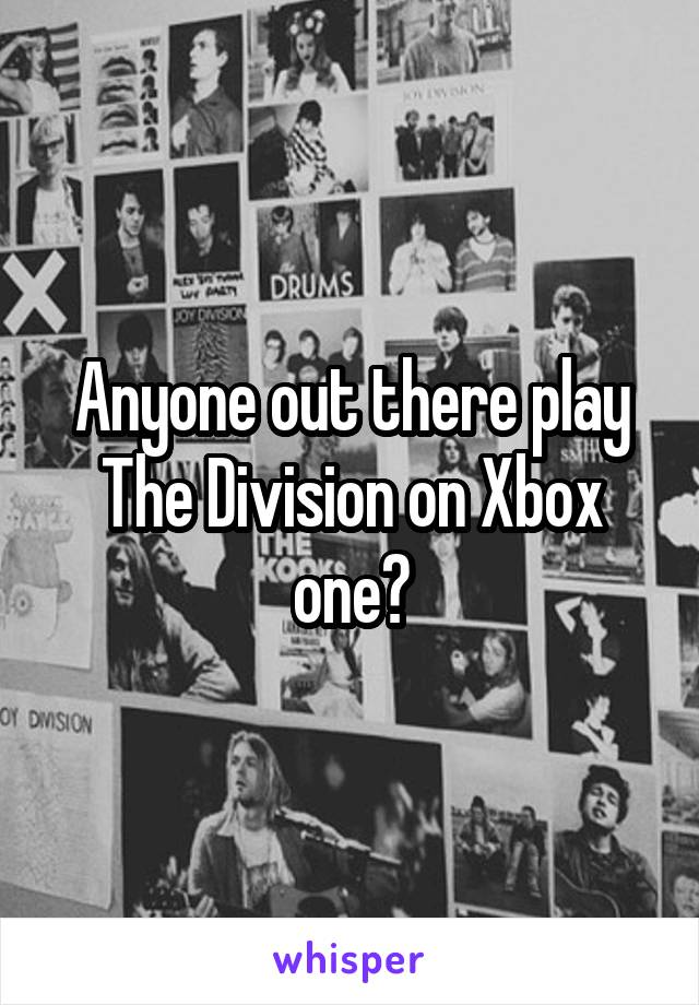 Anyone out there play The Division on Xbox one?
