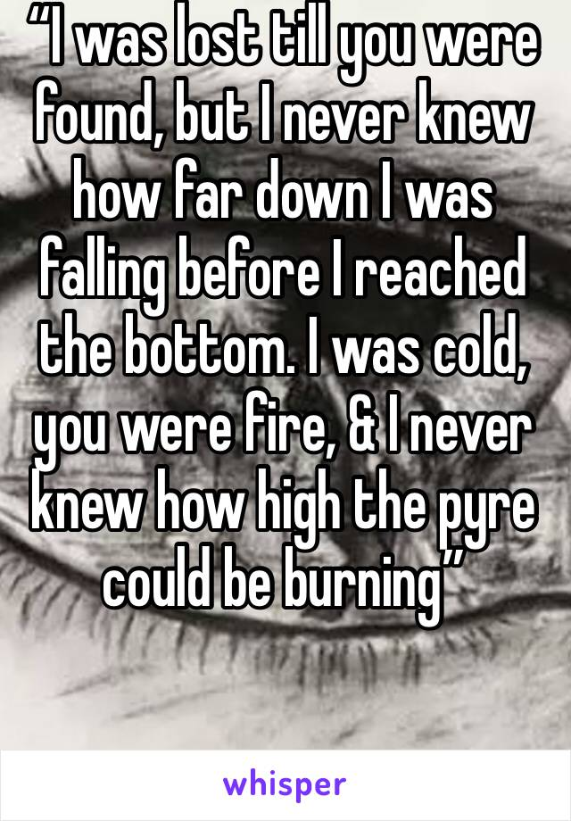 """""""I was lost till you were found, but I never knew how far down I was falling before I reached the bottom. I was cold, you were fire, & I never knew how high the pyre could be burning"""""""