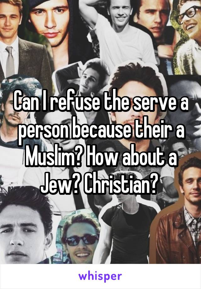 Can I refuse the serve a person because their a Muslim? How about a Jew? Christian?