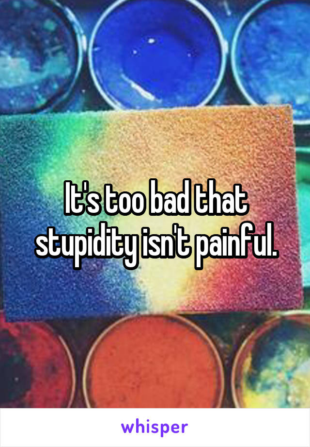 It's too bad that stupidity isn't painful.