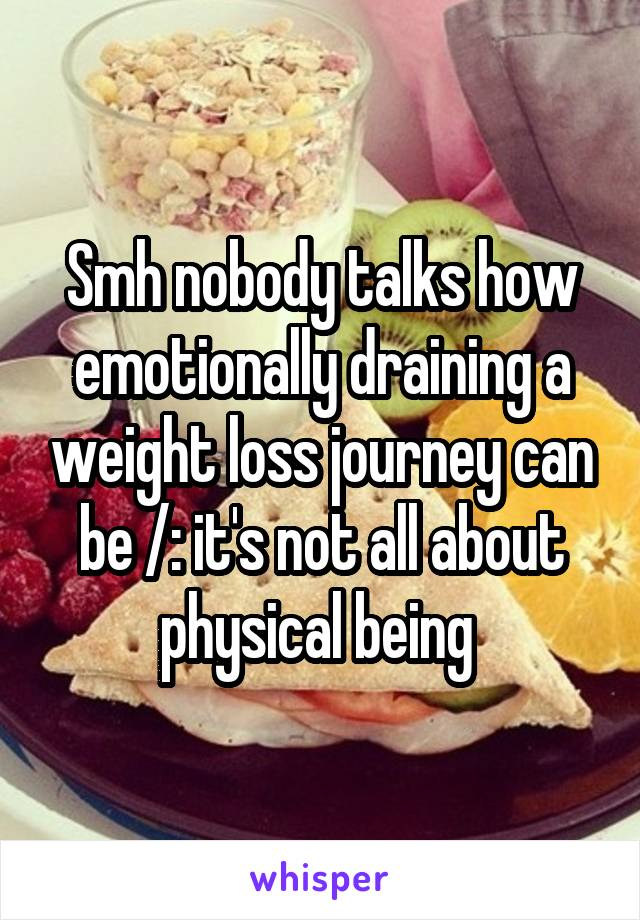 Smh nobody talks how emotionally draining a weight loss journey can be /: it's not all about physical being