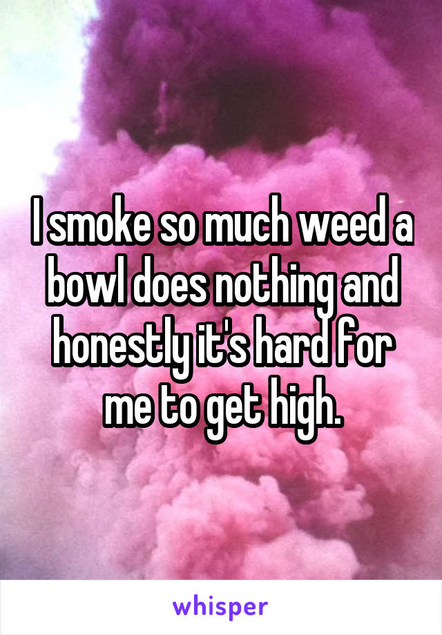 I smoke so much weed a bowl does nothing and honestly it's hard for me to get high.
