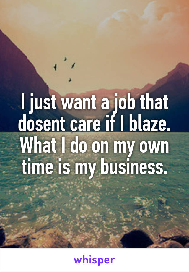I just want a job that dosent care if I blaze. What I do on my own time is my business.