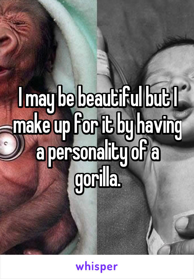 I may be beautiful but I make up for it by having a personality of a gorilla.