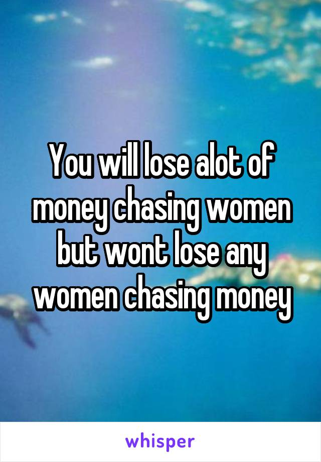 You will lose alot of money chasing women but wont lose any women chasing money