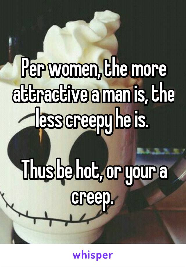 Per women, the more attractive a man is, the less creepy he is.   Thus be hot, or your a creep.