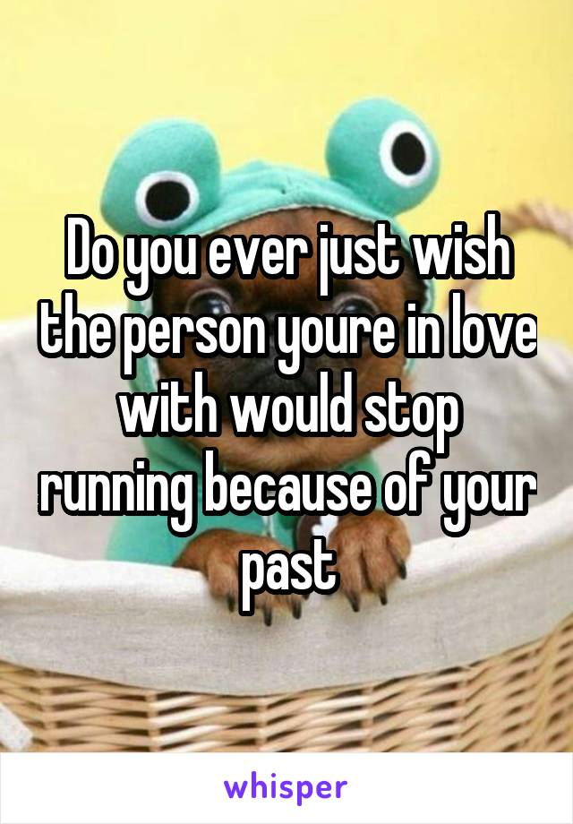 Do you ever just wish the person youre in love with would stop running because of your past