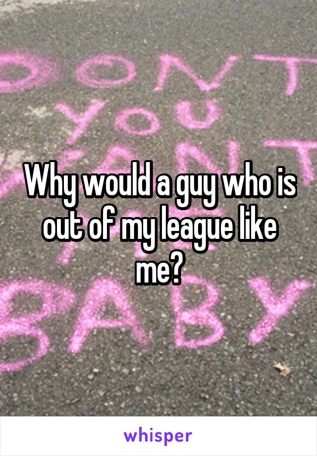 Why would a guy who is out of my league like me?