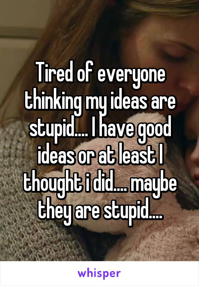 Tired of everyone thinking my ideas are stupid.... I have good ideas or at least I thought i did.... maybe they are stupid....
