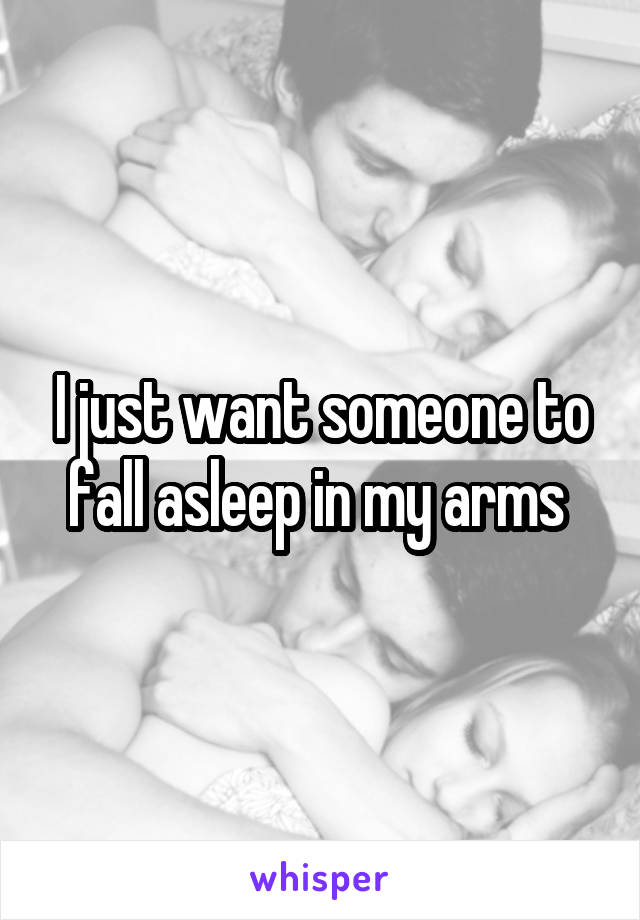I just want someone to fall asleep in my arms