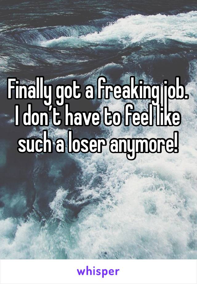Finally got a freaking job. I don't have to feel like such a loser anymore!