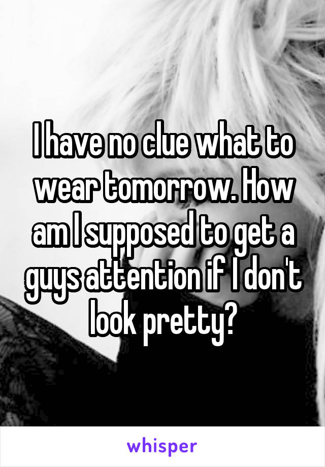 I have no clue what to wear tomorrow. How am I supposed to get a guys attention if I don't look pretty?