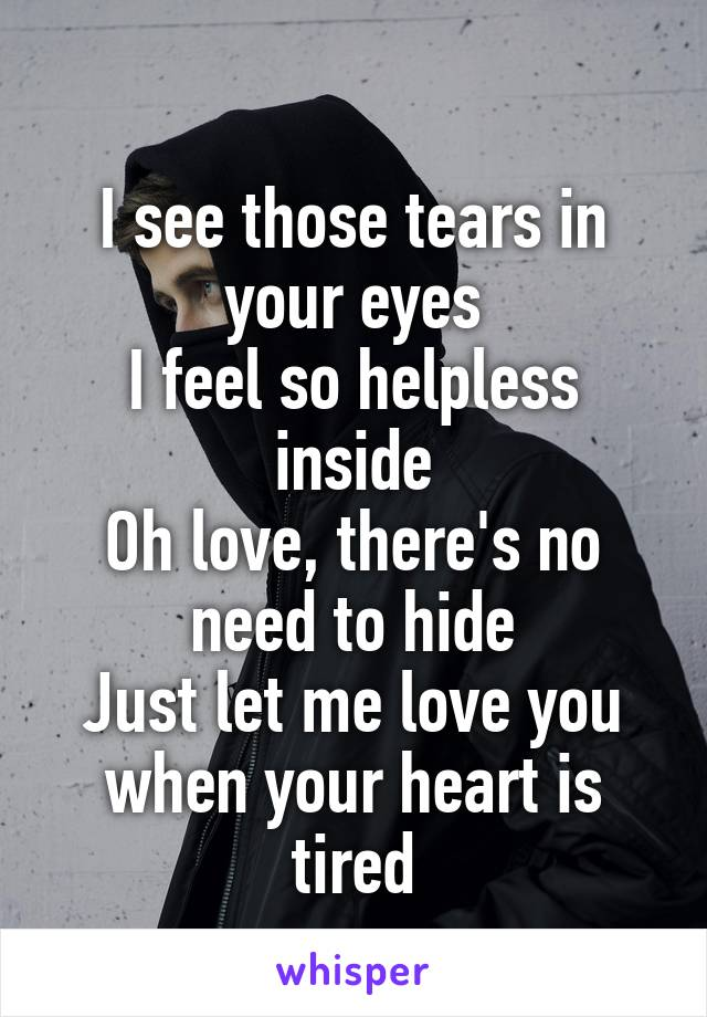 I see those tears in your eyes I feel so helpless inside Oh love, there's no need to hide Just let me love you when your heart is tired
