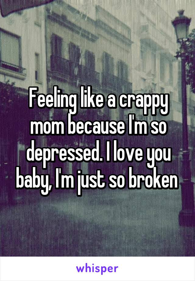 Feeling like a crappy mom because I'm so depressed. I love you baby, I'm just so broken
