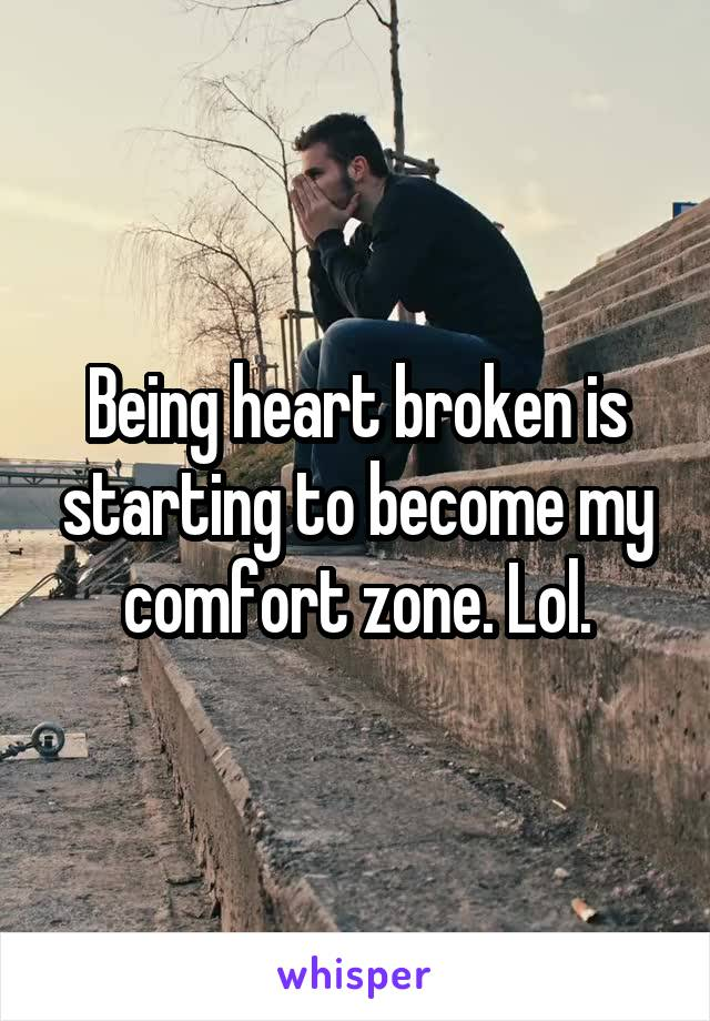 Being heart broken is starting to become my comfort zone. Lol.