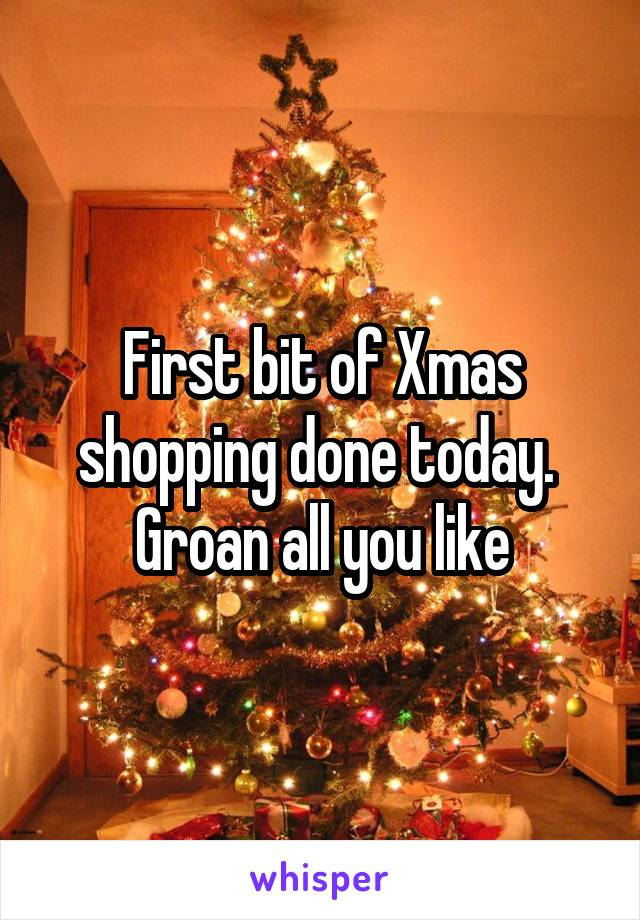 First bit of Xmas shopping done today.  Groan all you like