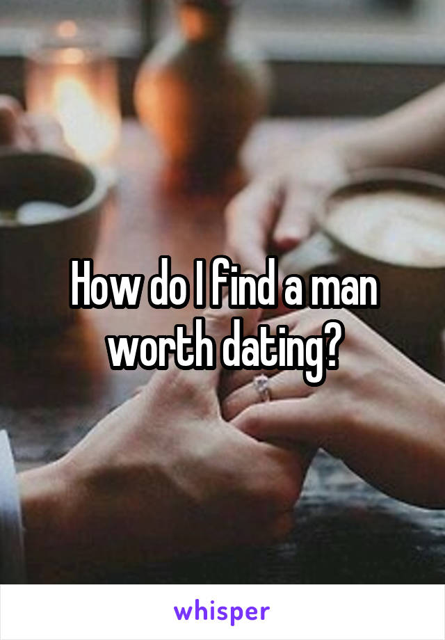 How do I find a man worth dating?
