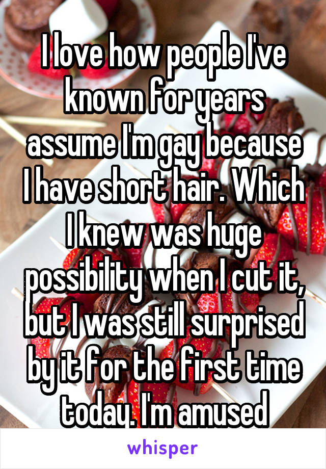 I love how people I've known for years assume I'm gay because I have short hair. Which I knew was huge possibility when I cut it, but I was still surprised by it for the first time today. I'm amused