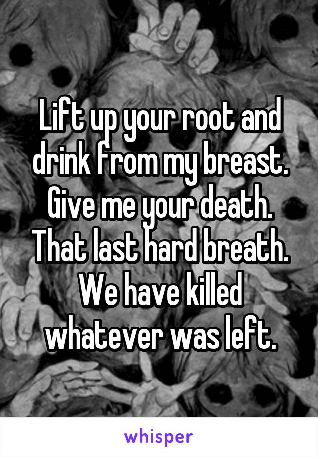 Lift up your root and drink from my breast. Give me your death. That last hard breath. We have killed whatever was left.
