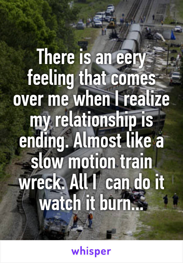 There is an eery feeling that comes over me when I realize my relationship is ending. Almost like a slow motion train wreck. All I  can do it watch it burn...