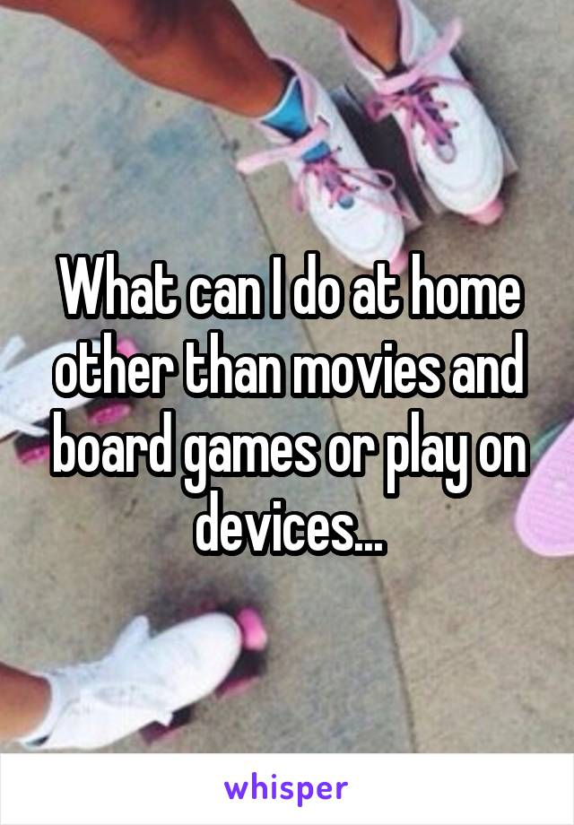 What can I do at home other than movies and board games or play on devices...
