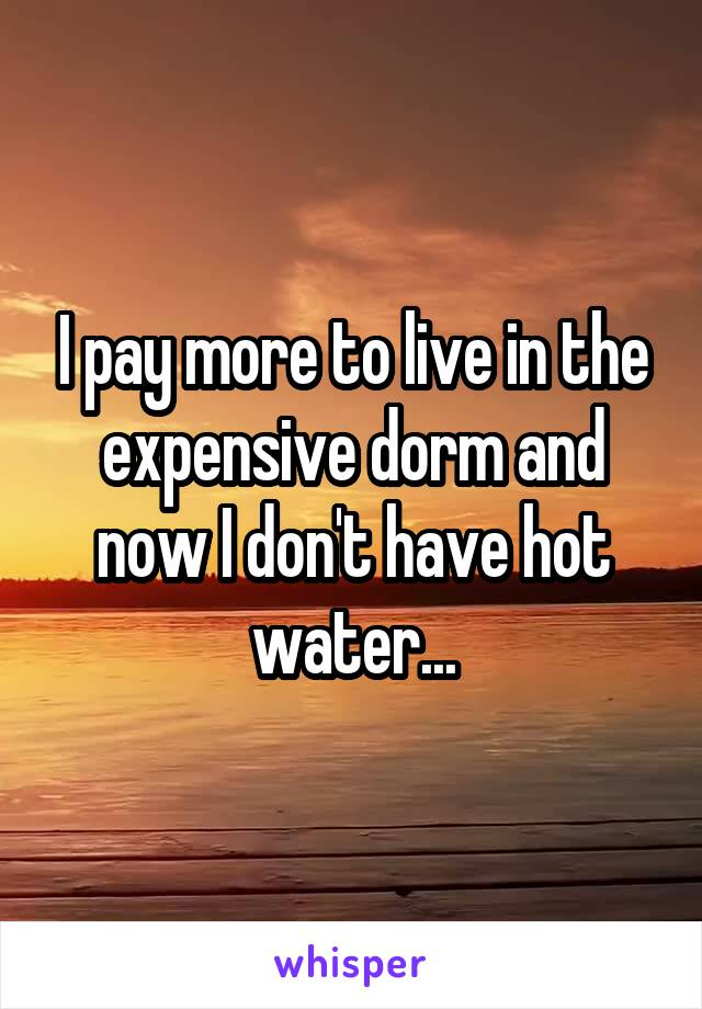 I pay more to live in the expensive dorm and now I don't have hot water...