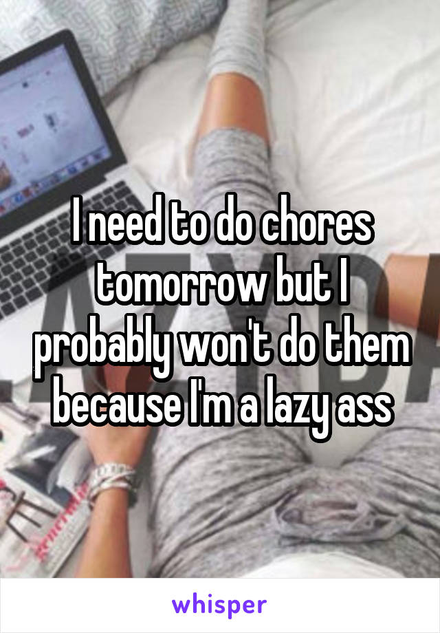 I need to do chores tomorrow but I probably won't do them because I'm a lazy ass