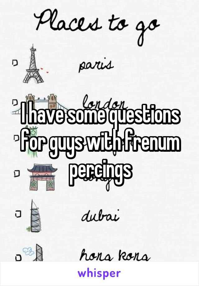 I have some questions for guys with frenum percings