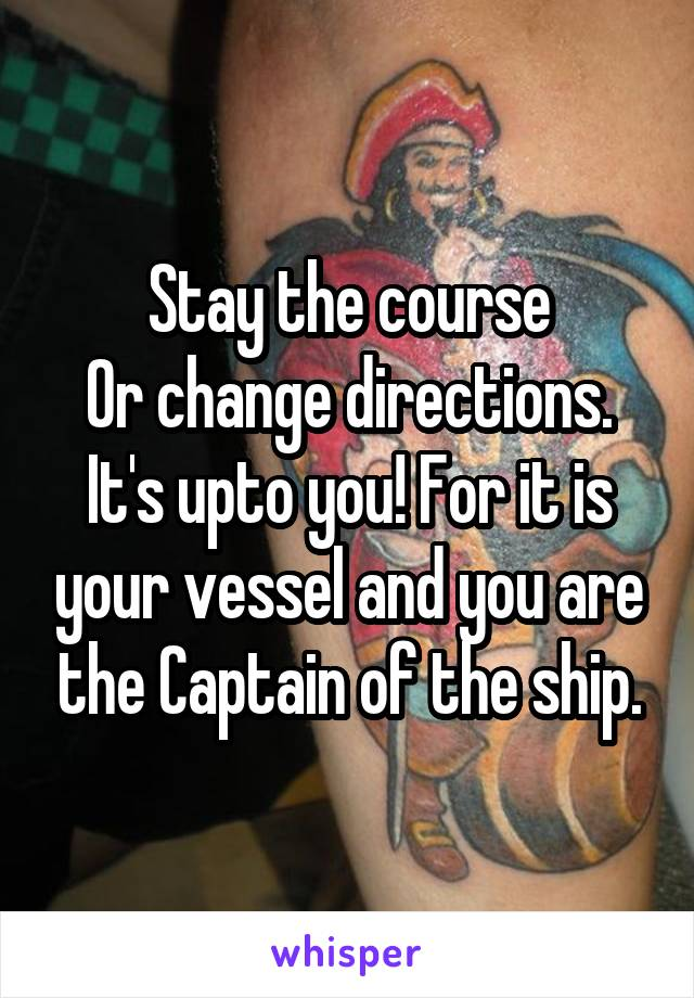 Stay the course Or change directions. It's upto you! For it is your vessel and you are the Captain of the ship.