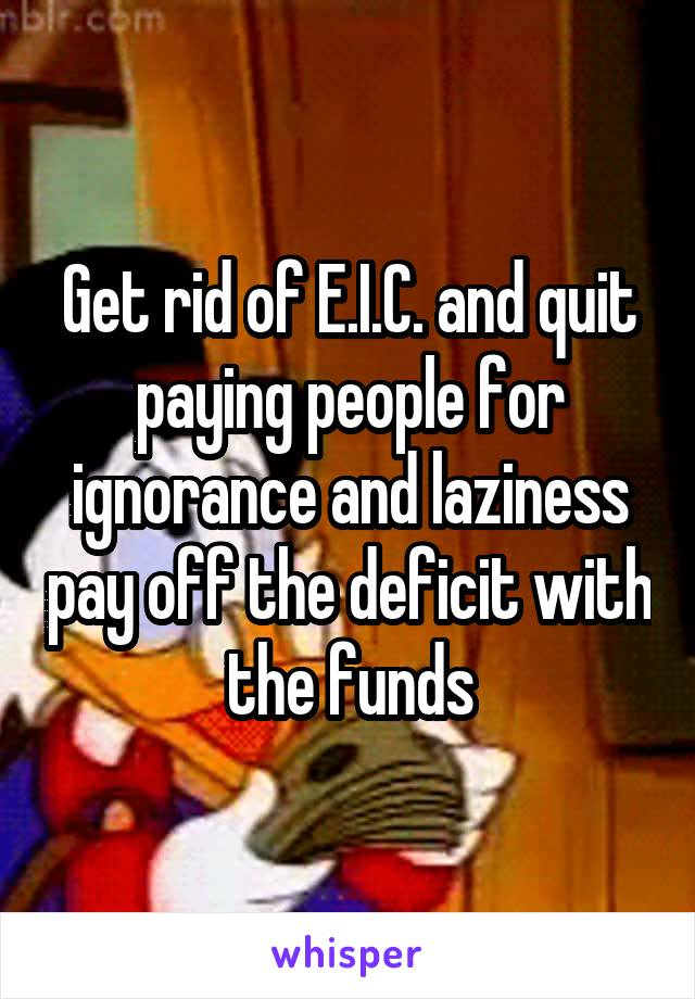 Get rid of E.I.C. and quit paying people for ignorance and laziness pay off the deficit with the funds