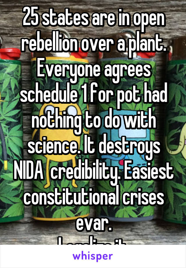 25 states are in open rebellion over a plant. Everyone agrees schedule 1 for pot had nothing to do with science. It destroys NIDA  credibility. Easiest constitutional crises evar. Legalize it.