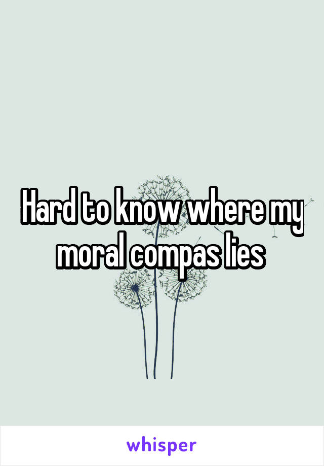 Hard to know where my moral compas lies