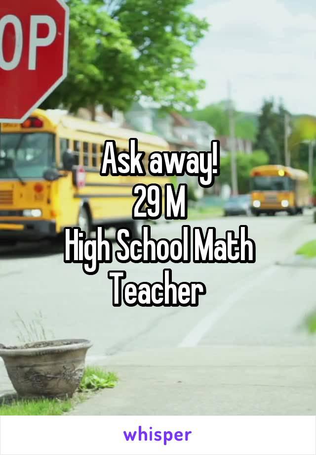 Ask away! 29 M High School Math Teacher