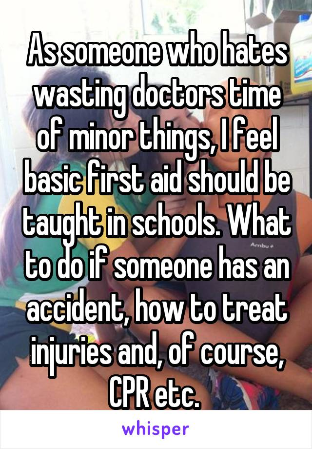 As someone who hates wasting doctors time of minor things, I feel basic first aid should be taught in schools. What to do if someone has an accident, how to treat injuries and, of course, CPR etc.