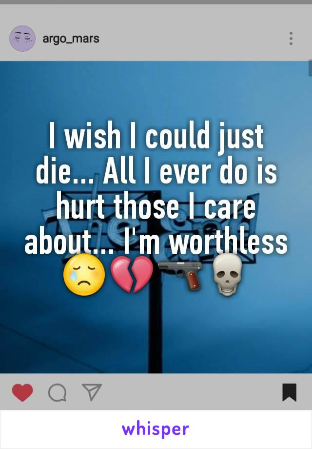 I wish I could just die... All I ever do is hurt those I care about... I'm worthless😢💔🔫💀