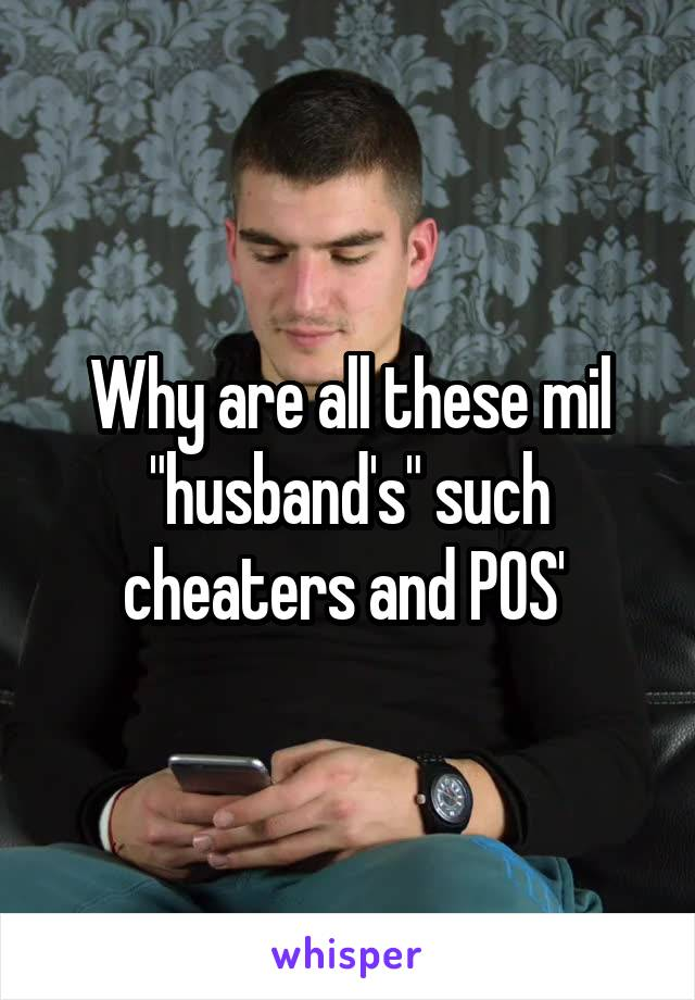"""Why are all these mil """"husband's"""" such cheaters and POS'"""