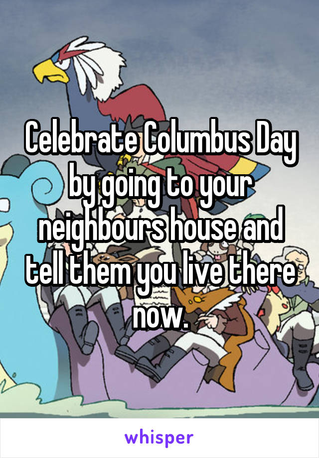 Celebrate Columbus Day by going to your neighbours house and tell them you live there now.