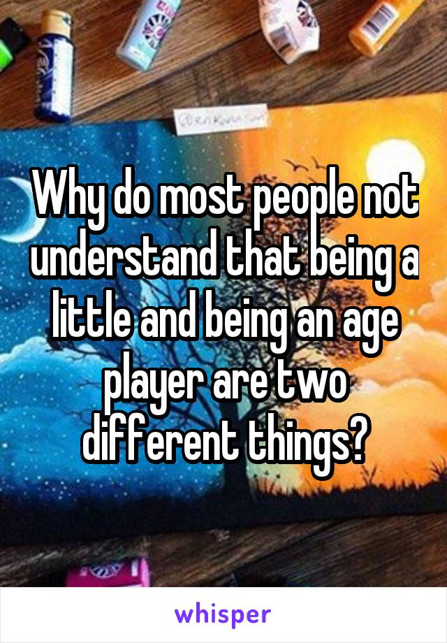 Why do most people not understand that being a little and being an age player are two different things?