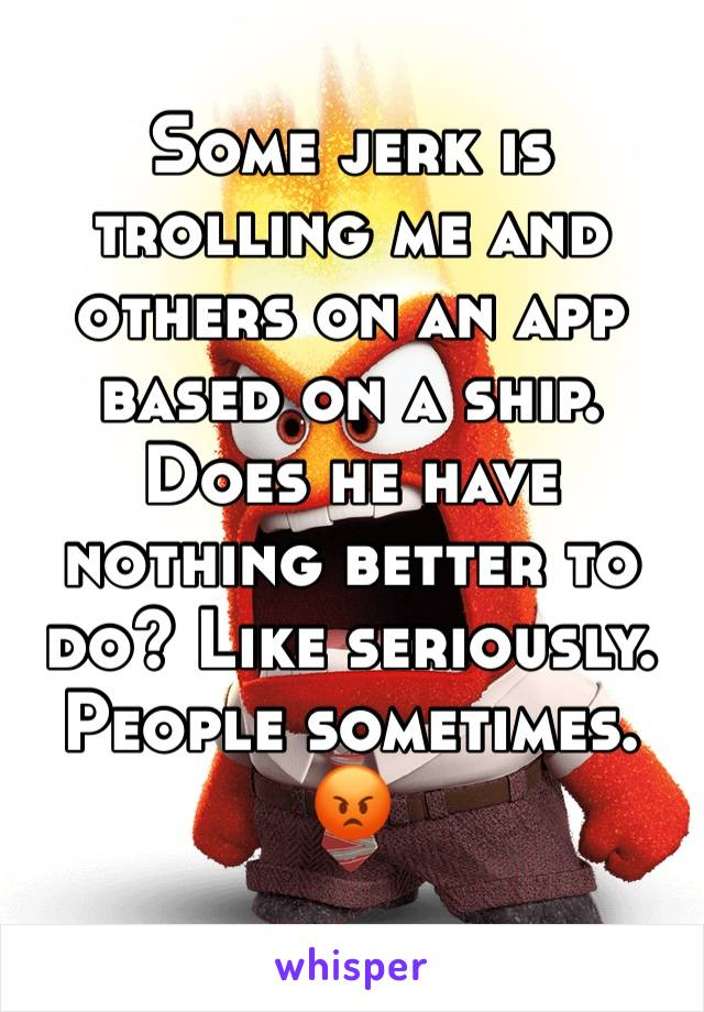 Some jerk is trolling me and others on an app based on a ship. Does he have nothing better to do? Like seriously. People sometimes. 😡