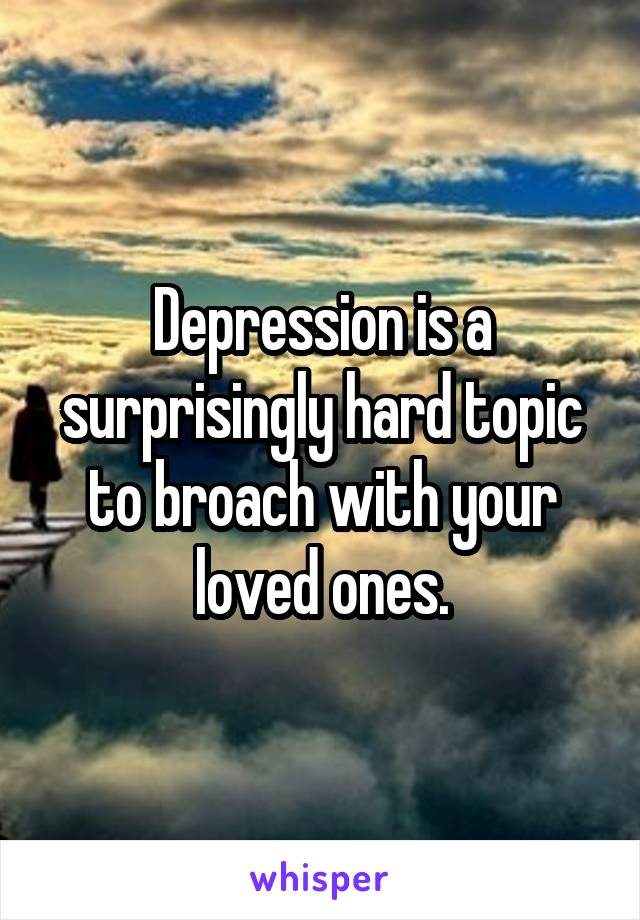 Depression is a surprisingly hard topic to broach with your loved ones.