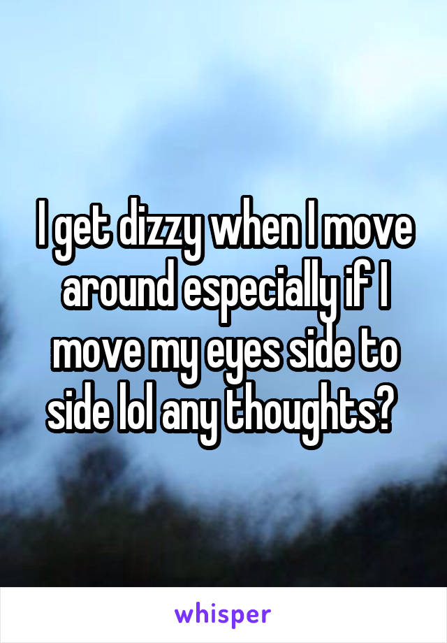 I get dizzy when I move around especially if I move my eyes side to side lol any thoughts?