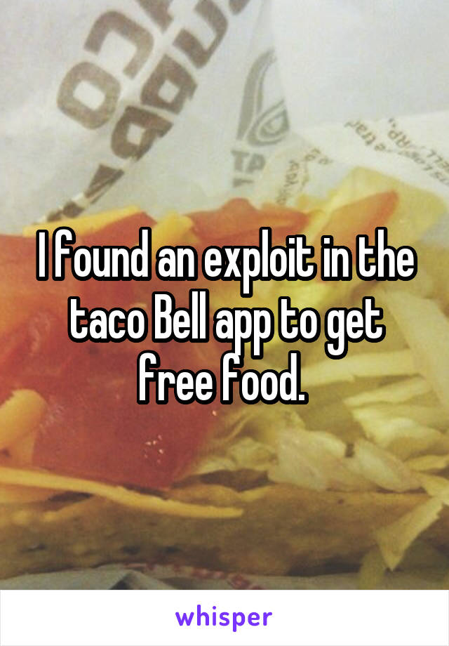 I found an exploit in the taco Bell app to get free food.