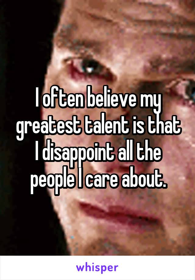 I often believe my greatest talent is that I disappoint all the people I care about.