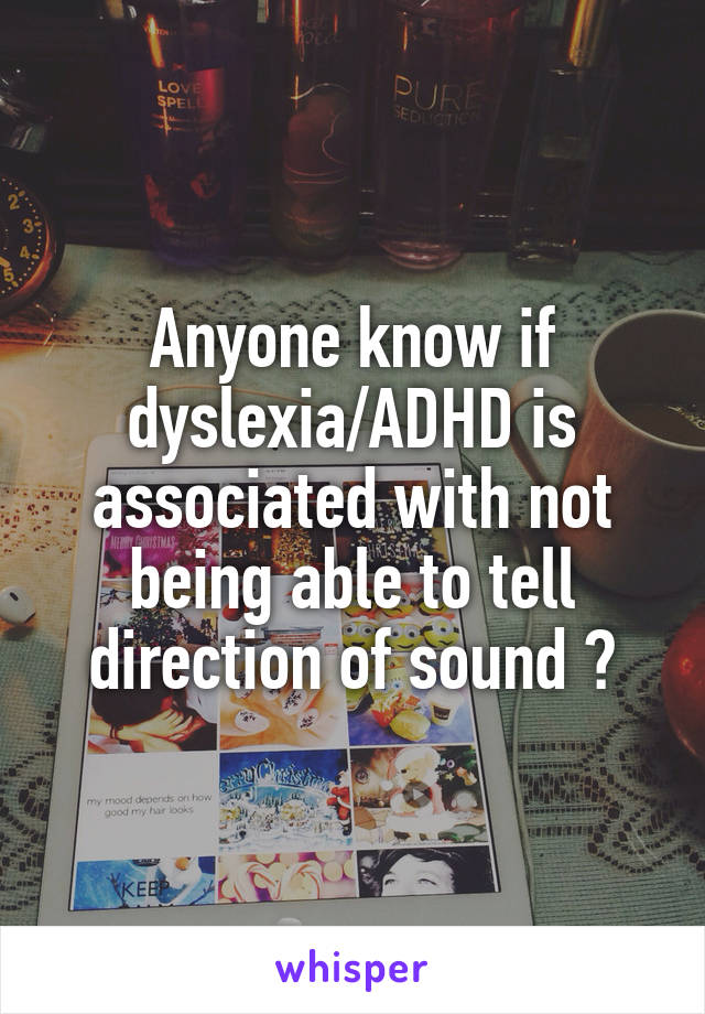 Anyone know if dyslexia/ADHD is associated with not being able to tell direction of sound ?