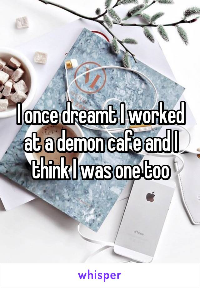 I once dreamt I worked at a demon cafe and I think I was one too